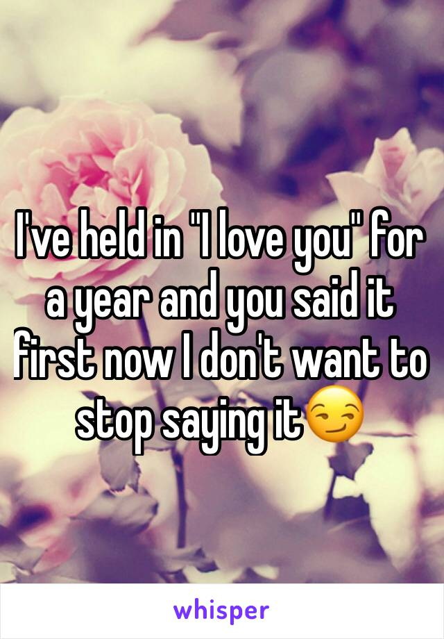 "I've held in ""I love you"" for a year and you said it first now I don't want to stop saying it😏"