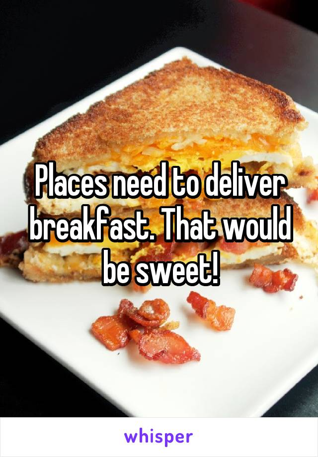 Places need to deliver breakfast. That would be sweet!