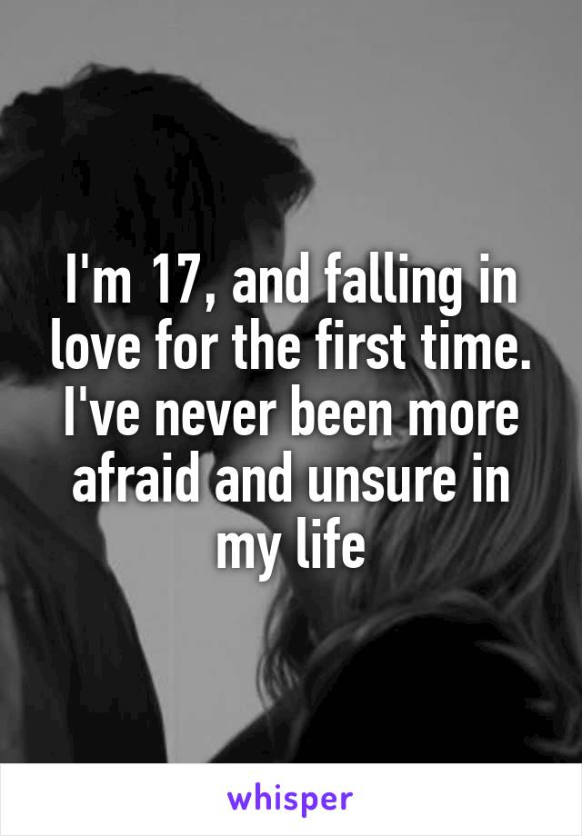 I'm 17, and falling in love for the first time. I've never been more afraid and unsure in my life