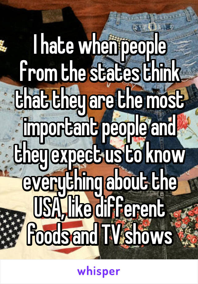 I hate when people from the states think that they are the most important people and they expect us to know everything about the USA, like different foods and TV shows