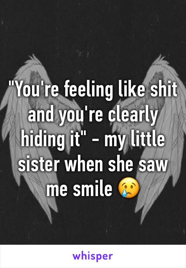"""""""You're feeling like shit and you're clearly hiding it"""" - my little sister when she saw me smile 😢"""
