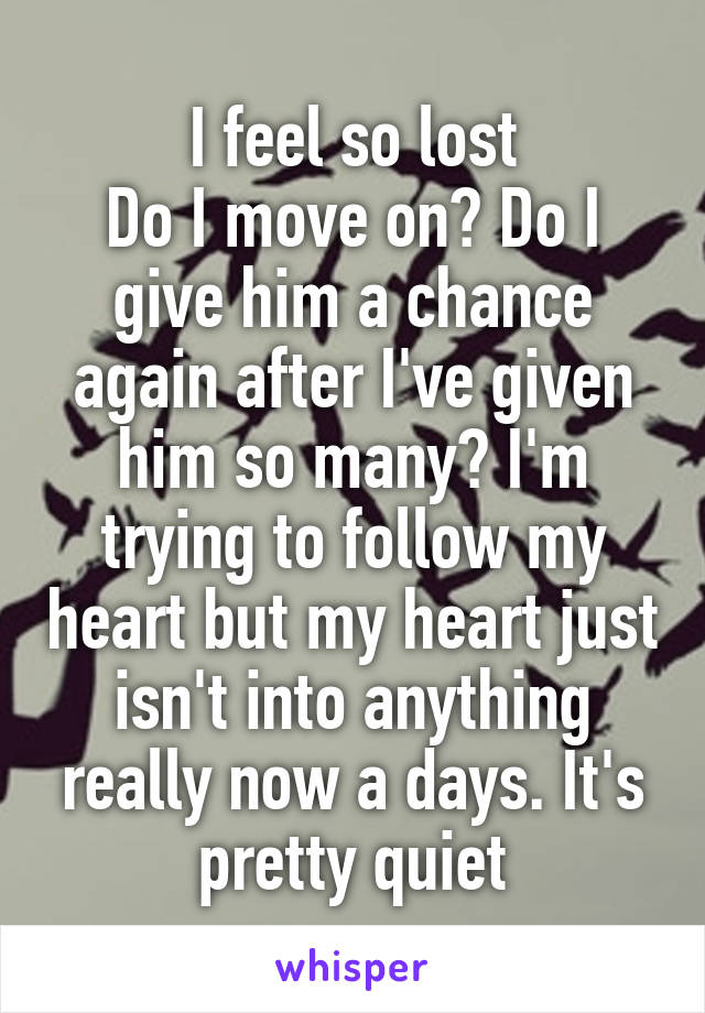 I feel so lost Do I move on? Do I give him a chance again after I've given him so many? I'm trying to follow my heart but my heart just isn't into anything really now a days. It's pretty quiet