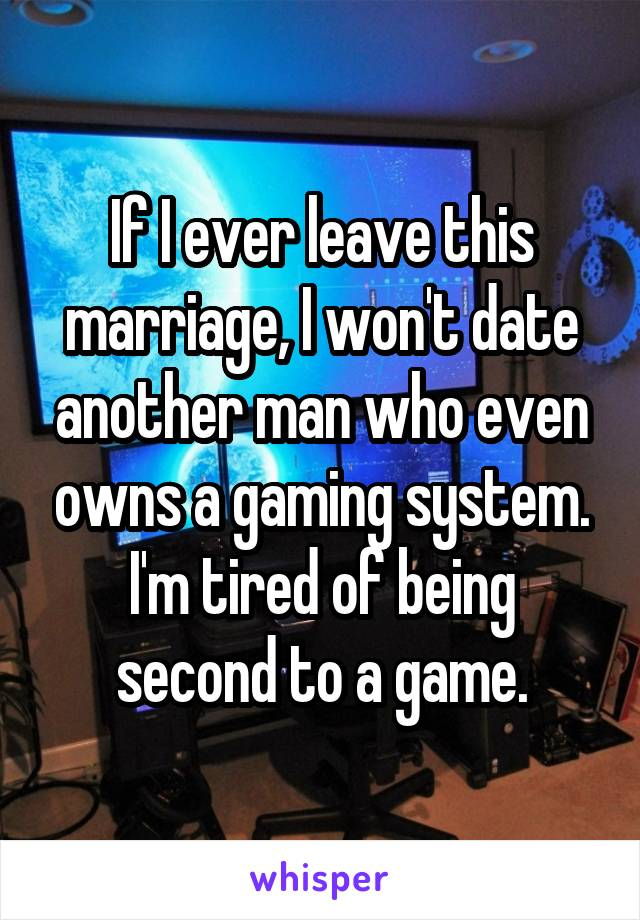 If I ever leave this marriage, I won't date another man who even owns a gaming system. I'm tired of being second to a game.