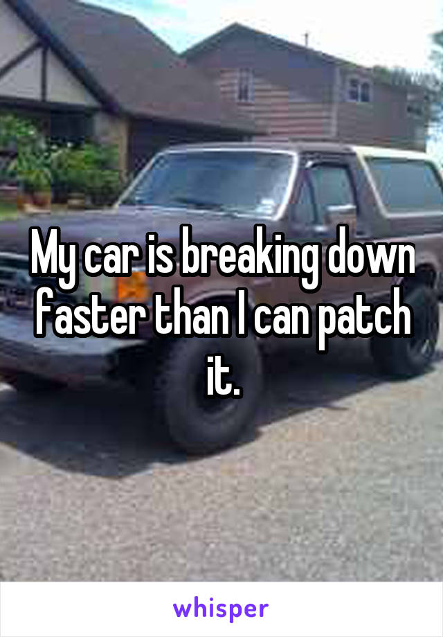 My car is breaking down faster than I can patch it.