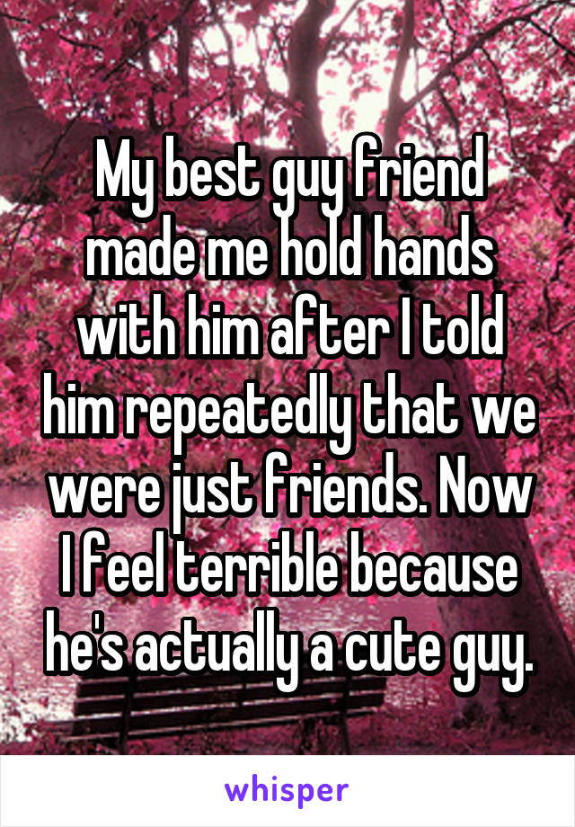 My best guy friend made me hold hands with him after I told him repeatedly that we were just friends. Now I feel terrible because he's actually a cute guy.