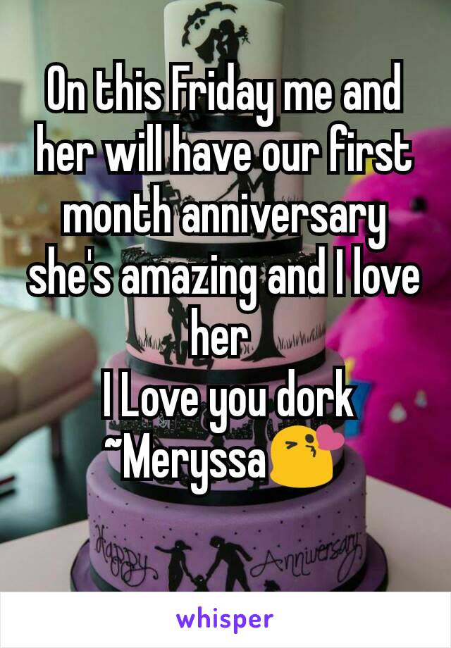 On this Friday me and her will have our first month anniversary she's amazing and I love her   I Love you dork ~Meryssa😘