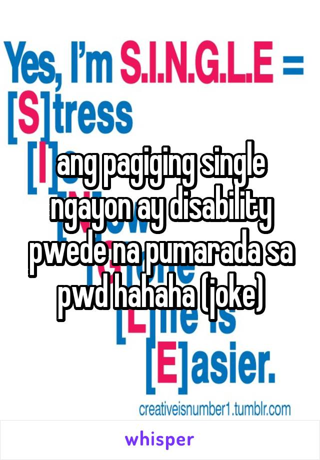 ang pagiging single ngayon ay disability pwede na pumarada sa pwd hahaha (joke)