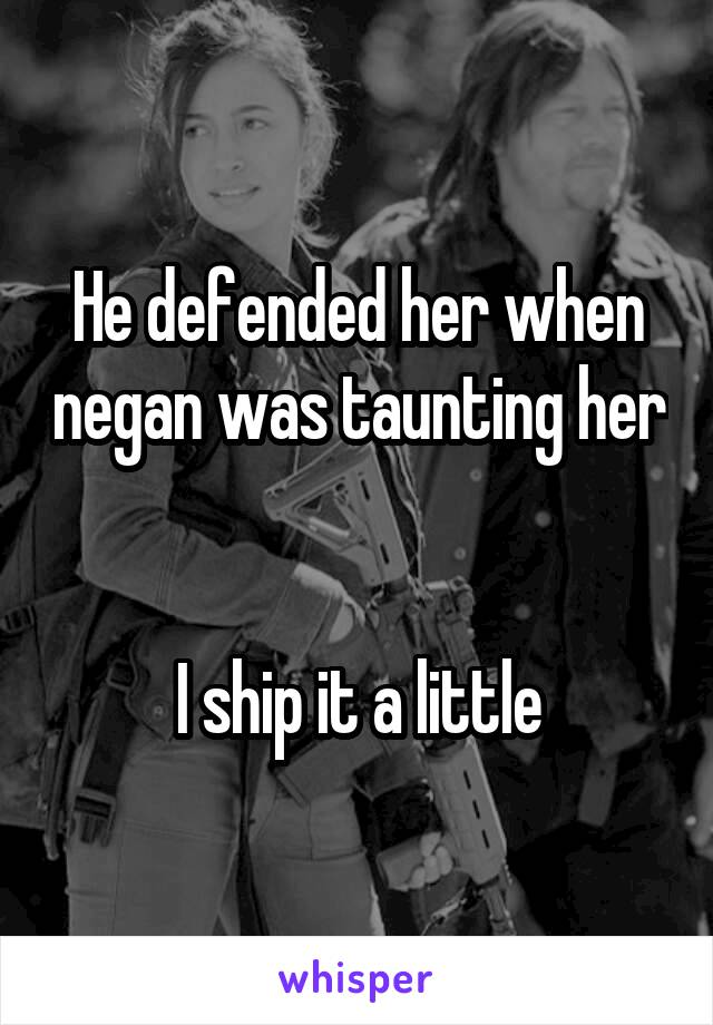 He defended her when negan was taunting her   I ship it a little