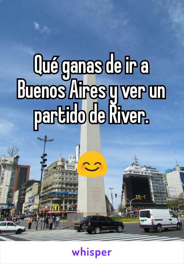 Qué ganas de ir a Buenos Aires y ver un partido de River.  😊