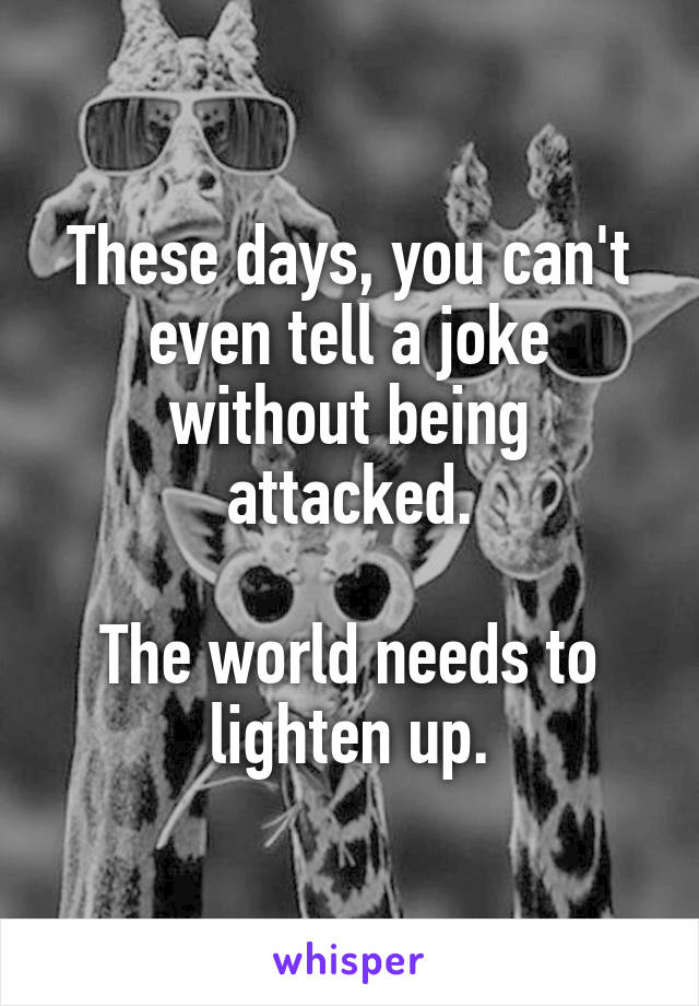 These days, you can't even tell a joke without being attacked.  The world needs to lighten up.