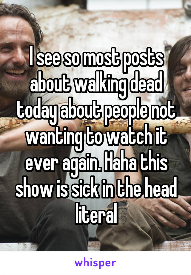 I see so most posts about walking dead today about people not wanting to watch it ever again. Haha this show is sick in the head literal