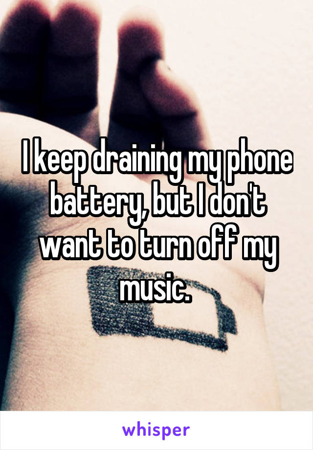 I keep draining my phone battery, but I don't want to turn off my music.