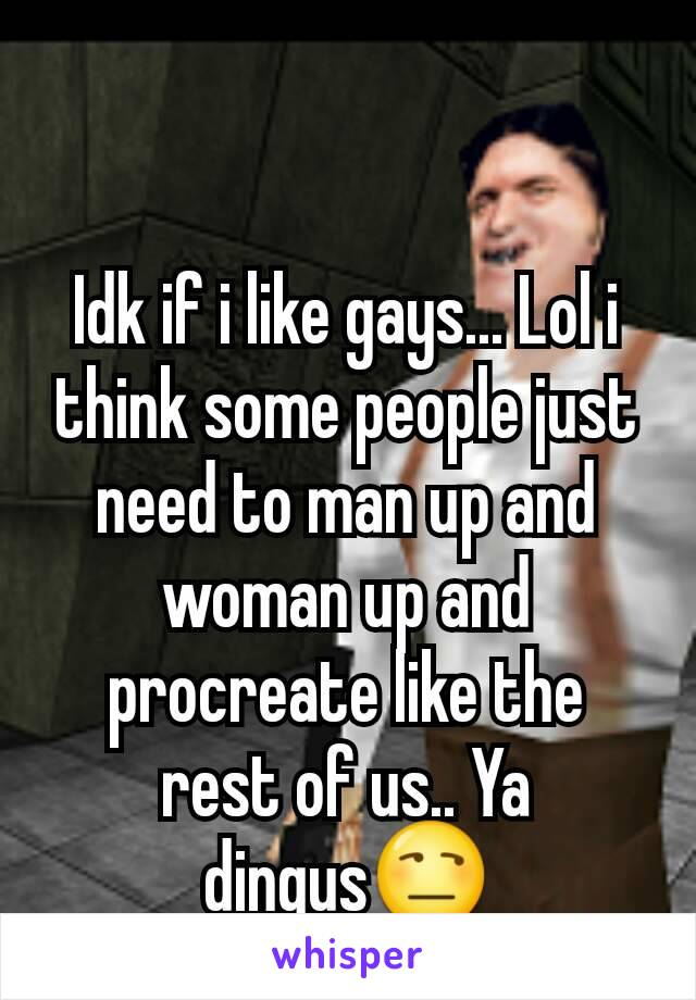 Idk if i like gays... Lol i think some people just need to man up and woman up and procreate like the rest of us.. Ya dingus😒