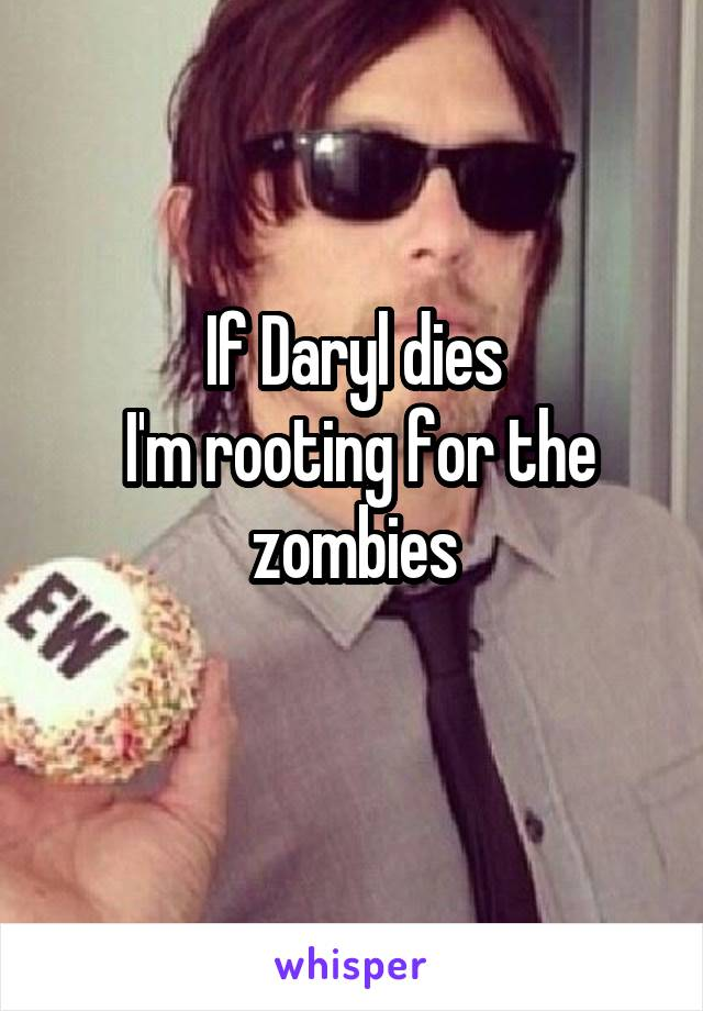 If Daryl dies  I'm rooting for the zombies