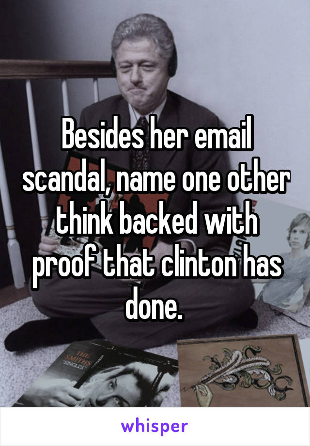 Besides her email scandal, name one other think backed with proof that clinton has done.