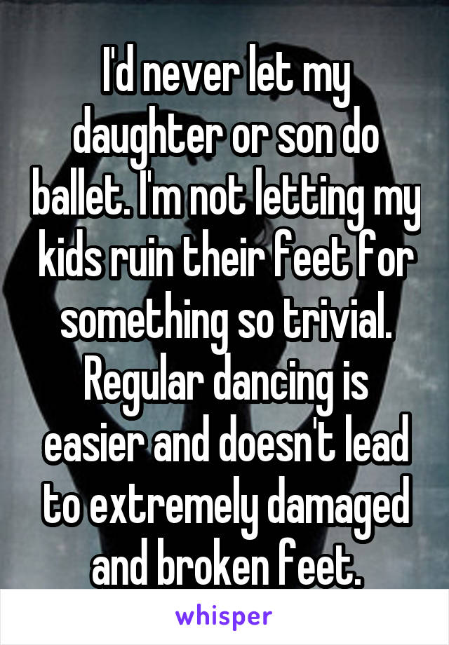 I'd never let my daughter or son do ballet. I'm not letting my kids ruin their feet for something so trivial. Regular dancing is easier and doesn't lead to extremely damaged and broken feet.