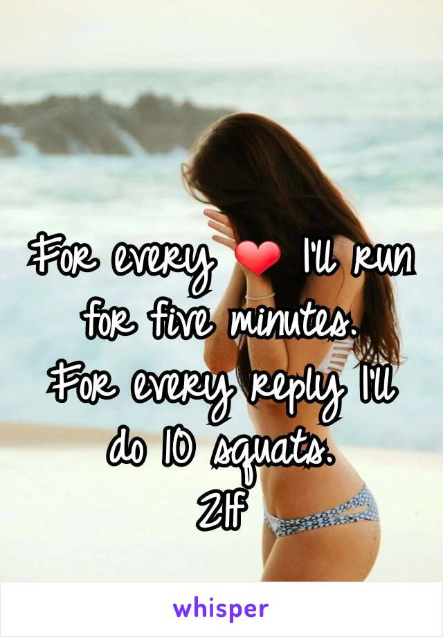 For every ❤ I'll run for five minutes. For every reply I'll do 10 squats. 21f