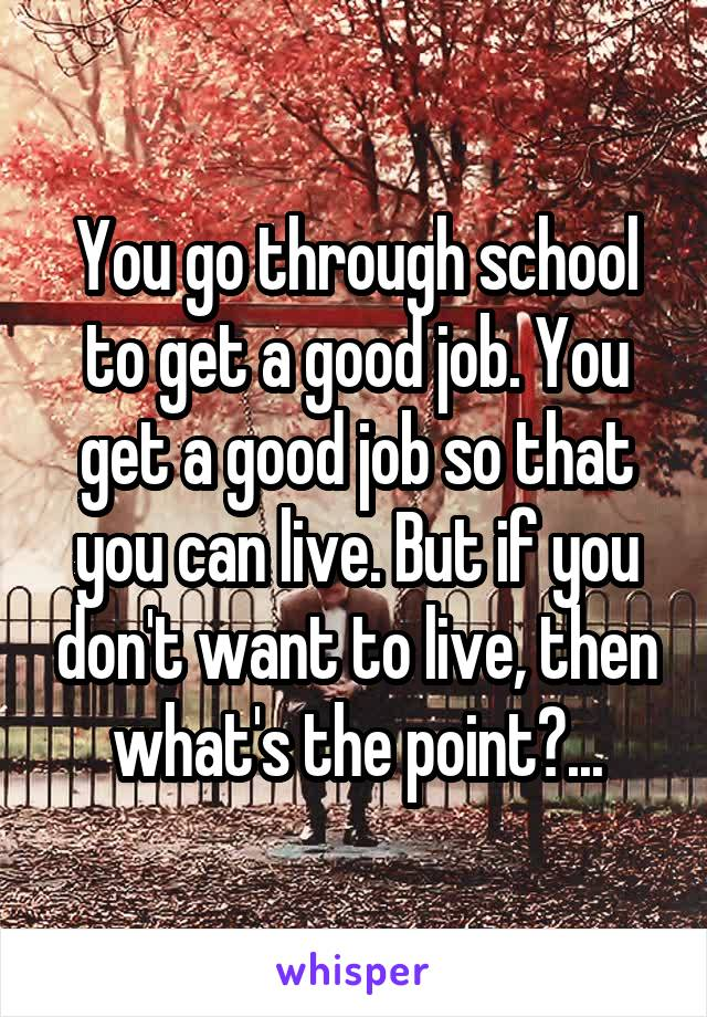 You go through school to get a good job. You get a good job so that you can live. But if you don't want to live, then what's the point?...