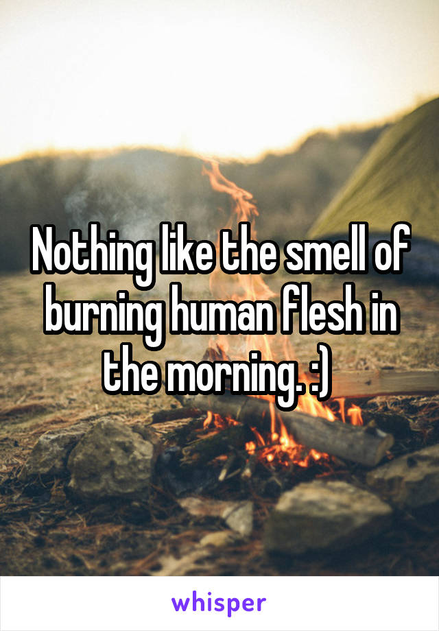 Nothing like the smell of burning human flesh in the morning. :)