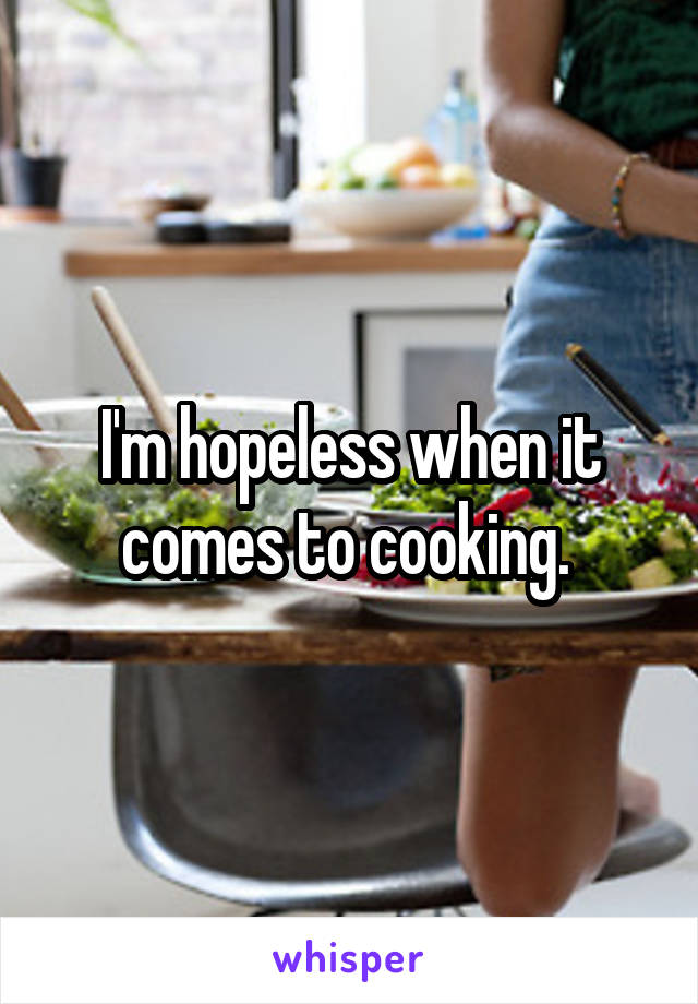 I'm hopeless when it comes to cooking.
