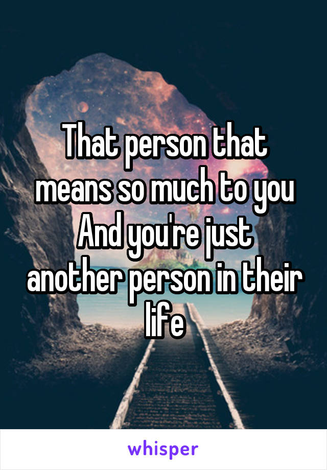 That person that means so much to you And you're just another person in their life
