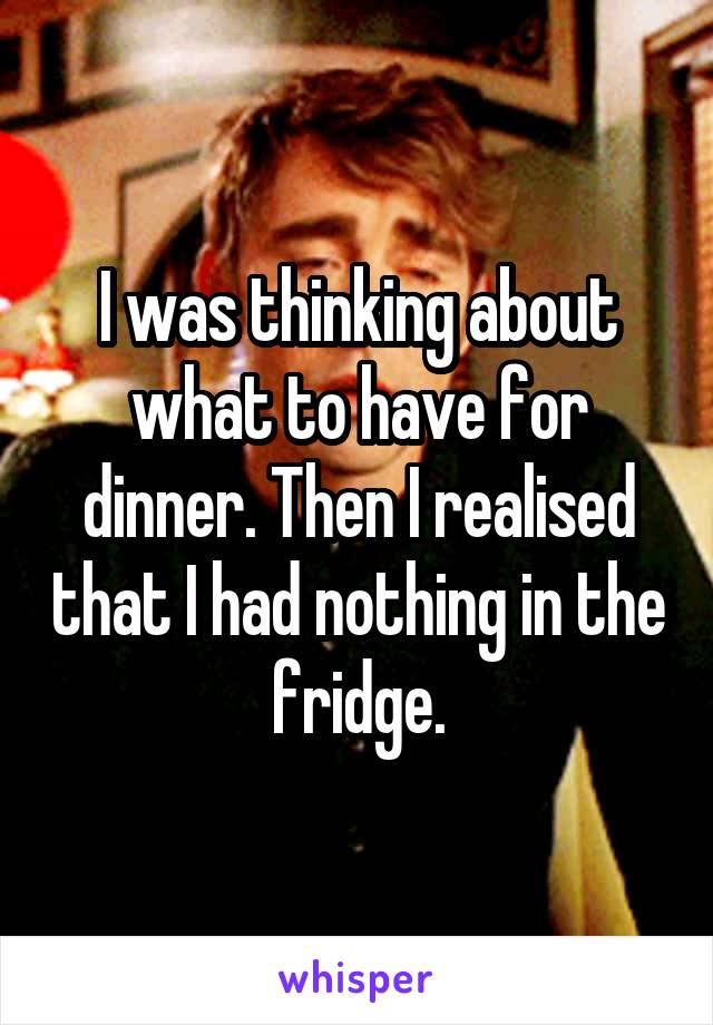 I was thinking about what to have for dinner. Then I realised that I had nothing in the fridge.
