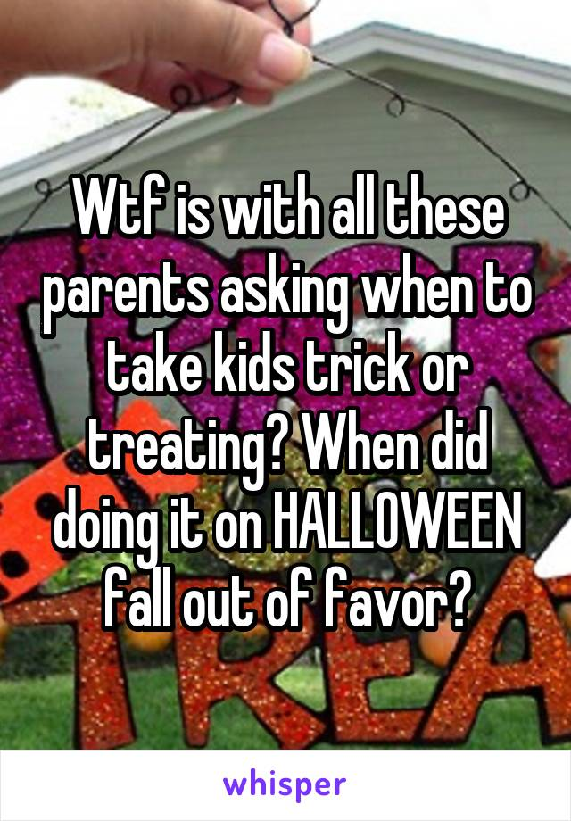 Wtf is with all these parents asking when to take kids trick or treating? When did doing it on HALLOWEEN fall out of favor?