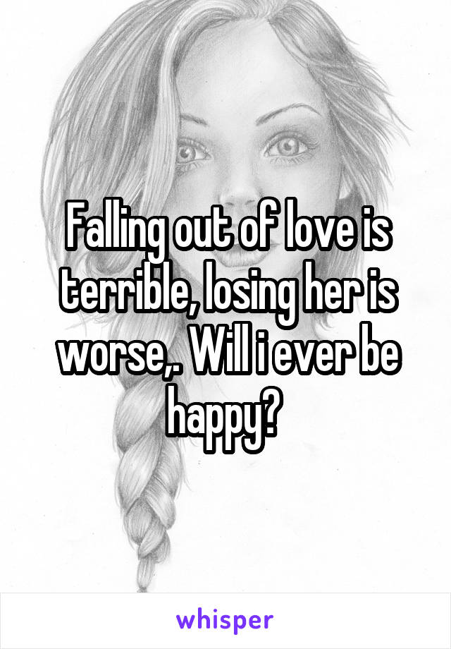 Falling out of love is terrible, losing her is worse,. Will i ever be happy?