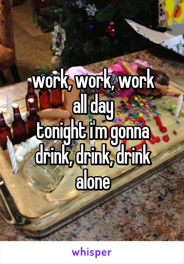 work, work, work all day tonight i'm gonna drink, drink, drink alone