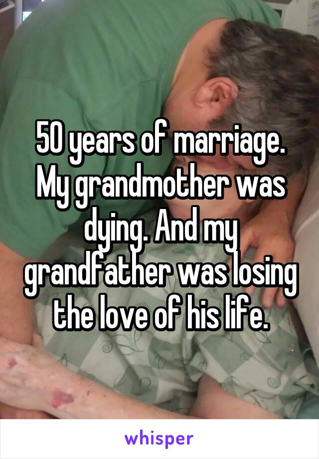 50 years of marriage. My grandmother was dying. And my grandfather was losing the love of his life.