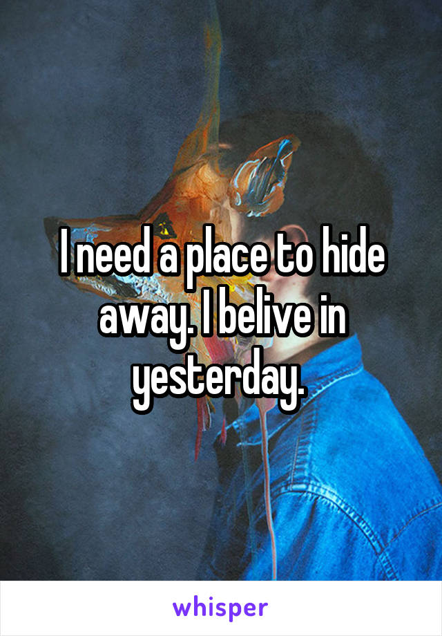 I need a place to hide away. I belive in yesterday.