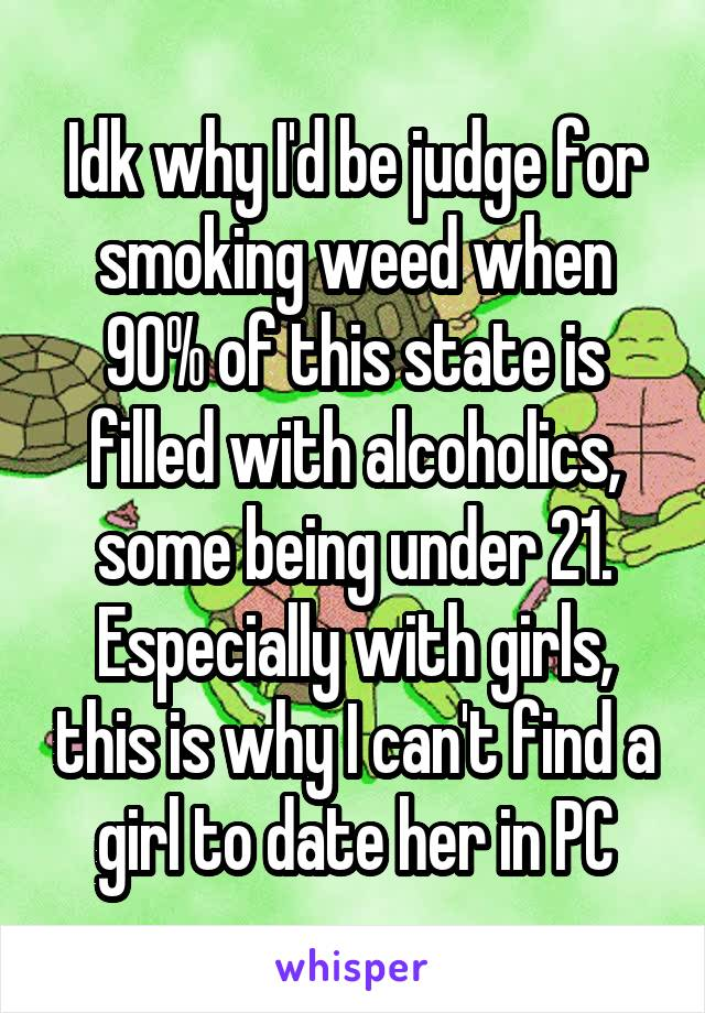 Idk why I'd be judge for smoking weed when 90% of this state is filled with alcoholics, some being under 21. Especially with girls, this is why I can't find a girl to date her in PC