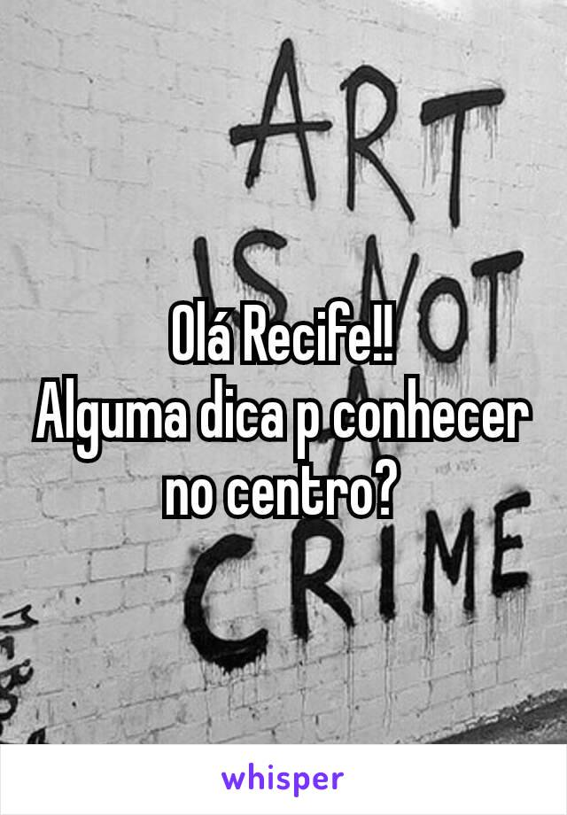 Olá Recife!! Alguma dica p conhecer no centro?