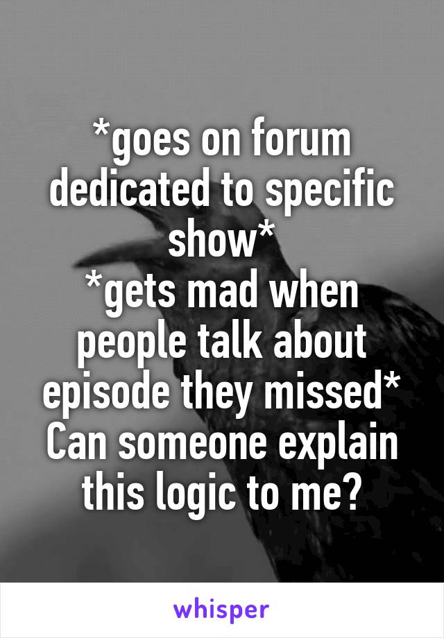 *goes on forum dedicated to specific show* *gets mad when people talk about episode they missed* Can someone explain this logic to me?