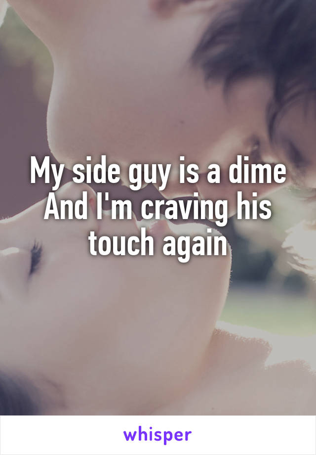 My side guy is a dime And I'm craving his touch again