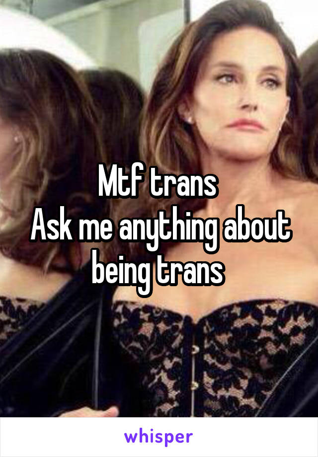 Mtf trans  Ask me anything about being trans