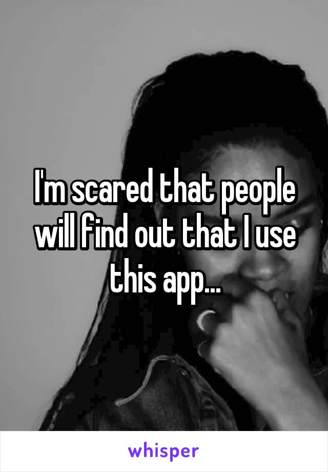 I'm scared that people will find out that I use this app...
