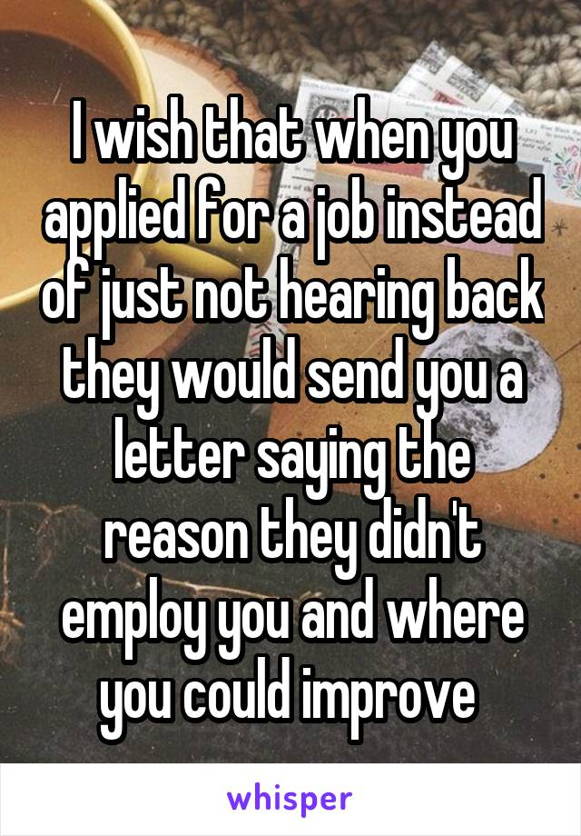I wish that when you applied for a job instead of just not hearing back they would send you a letter saying the reason they didn't employ you and where you could improve
