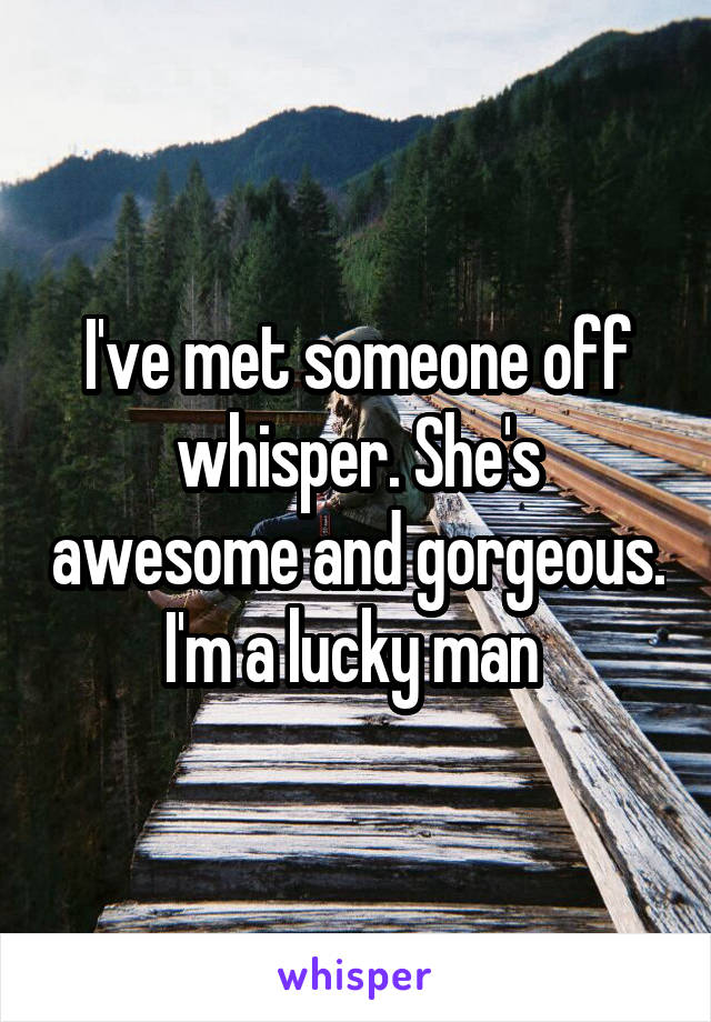 I've met someone off whisper. She's awesome and gorgeous. I'm a lucky man