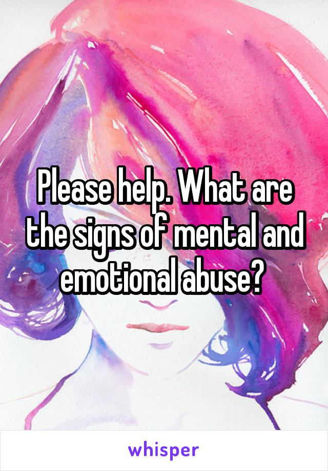 Please help. What are the signs of mental and emotional abuse?