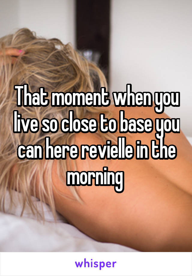 That moment when you live so close to base you can here revielle in the morning