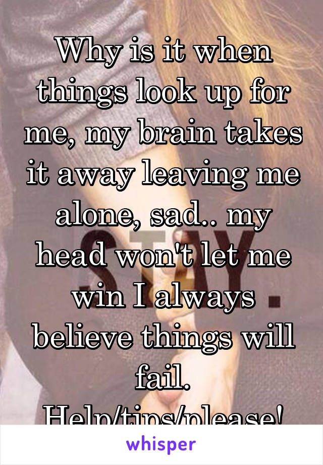 Why is it when things look up for me, my brain takes it away leaving me alone, sad.. my head won't let me win I always believe things will fail. Help/tips/please!