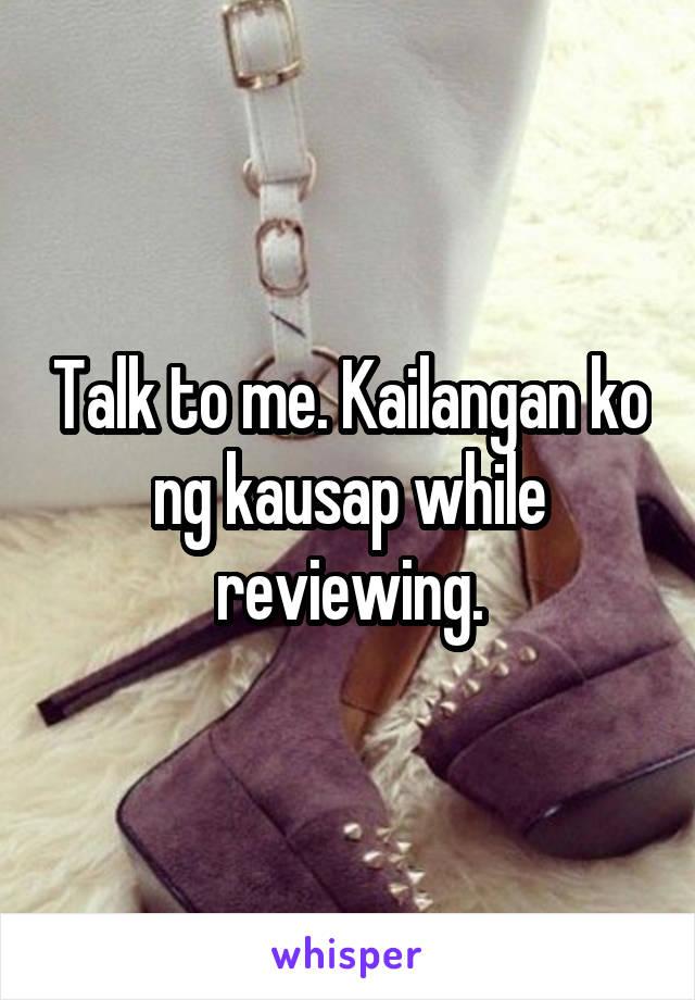 Talk to me. Kailangan ko ng kausap while reviewing.