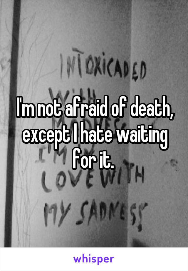 I'm not afraid of death, except I hate waiting for it.