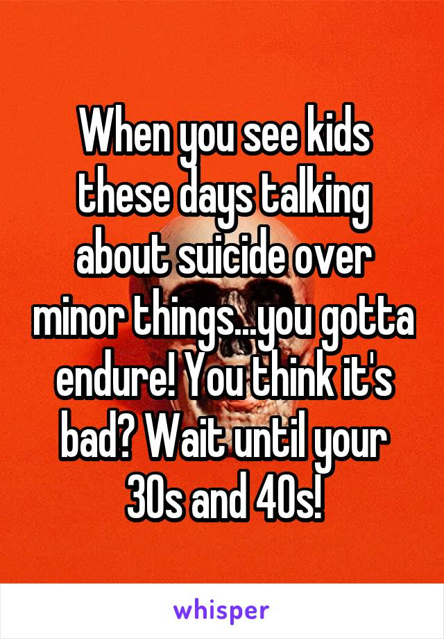 When you see kids these days talking about suicide over minor things...you gotta endure! You think it's bad? Wait until your 30s and 40s!
