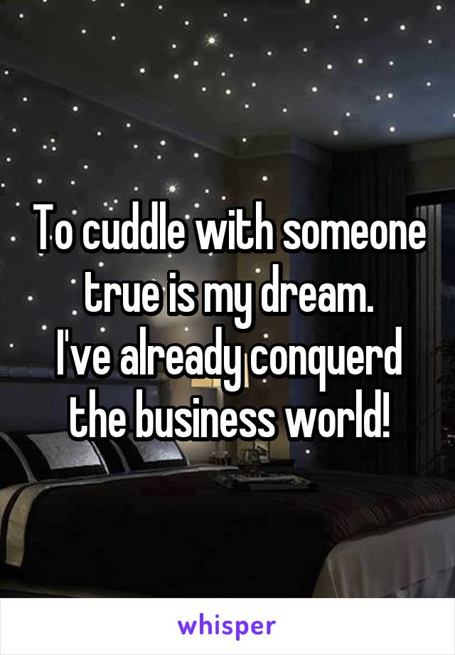 To cuddle with someone true is my dream. I've already conquerd the business world!