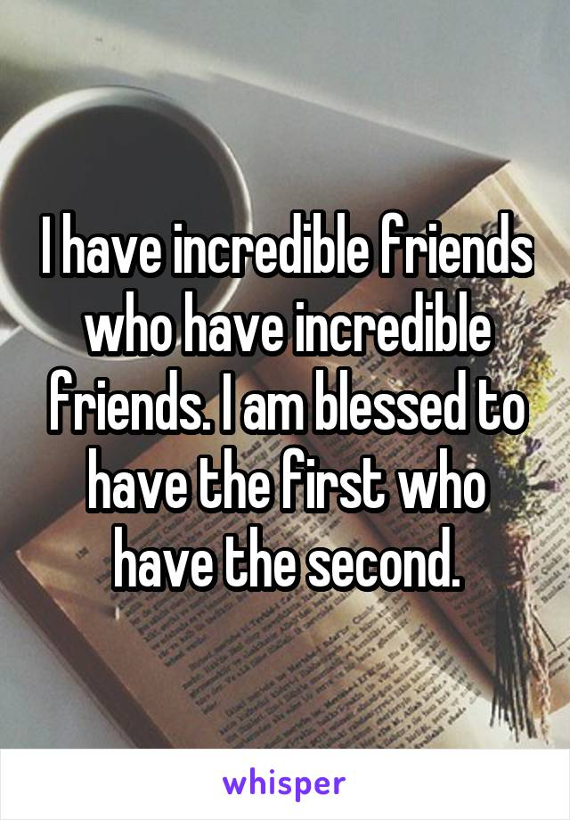 I have incredible friends who have incredible friends. I am blessed to have the first who have the second.