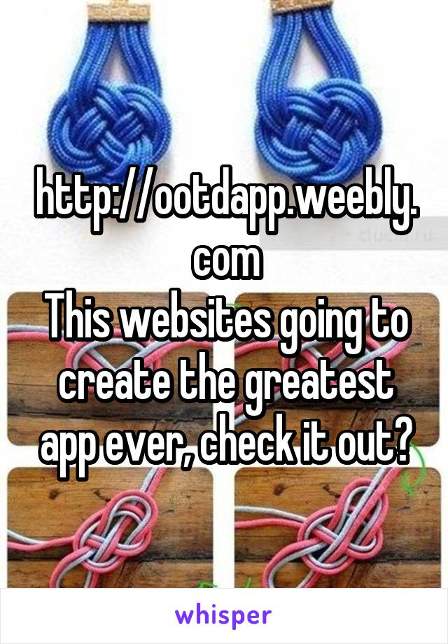 http://ootdapp.weebly.com This websites going to create the greatest app ever, check it out?