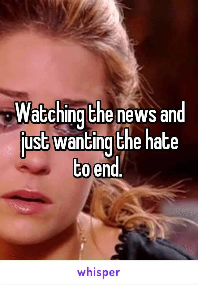Watching the news and just wanting the hate to end.