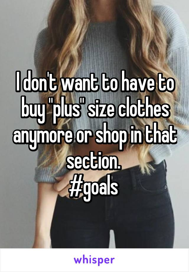 "I don't want to have to buy ""plus"" size clothes anymore or shop in that section.  #goals"